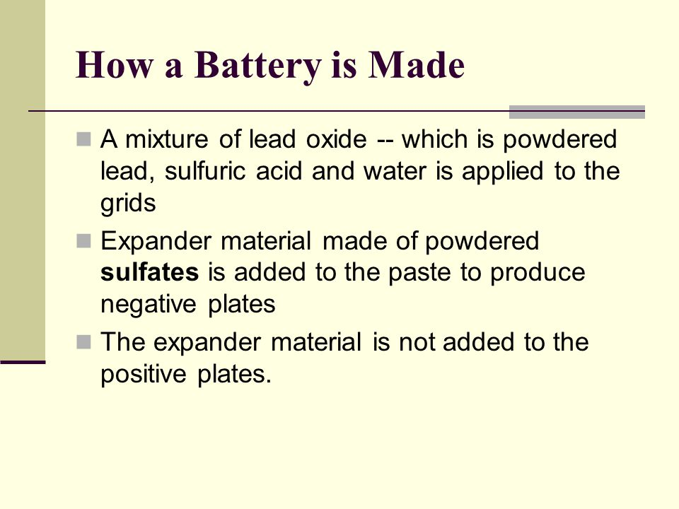 How a Battery is Made A mixture of lead oxide -- which is powdered lead, sulfuric acid and water is applied to the grids.