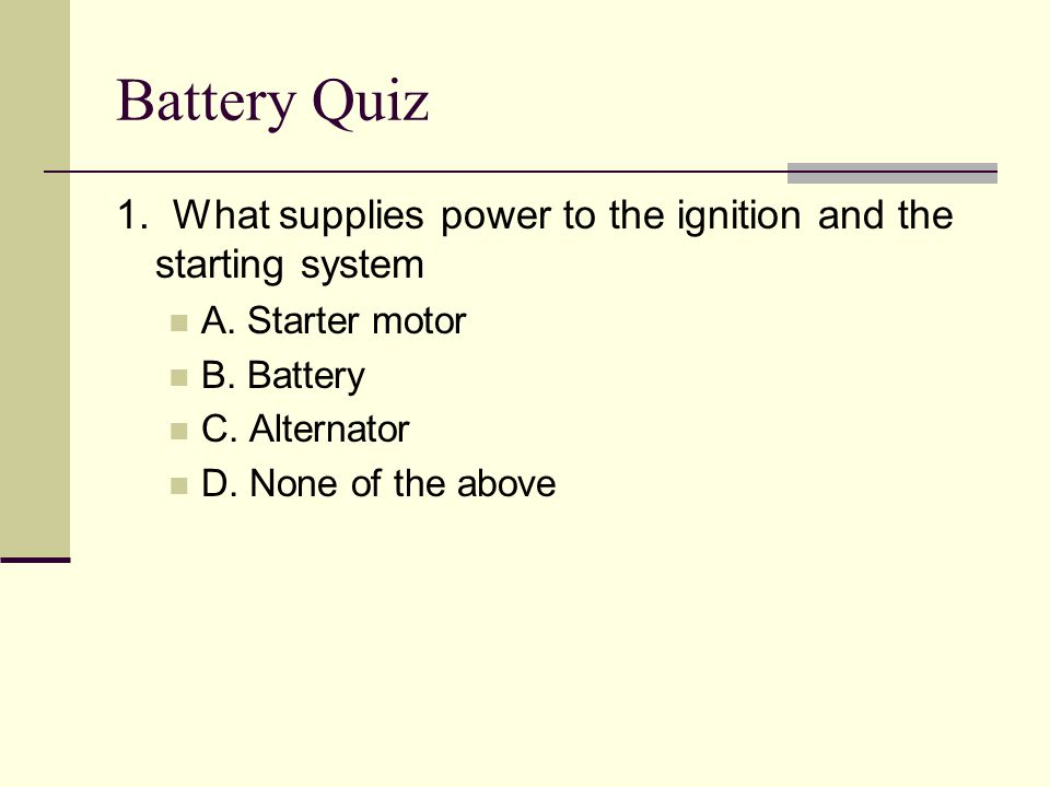 Battery Quiz 1. What supplies power to the ignition and the starting system. A. Starter motor. B. Battery.