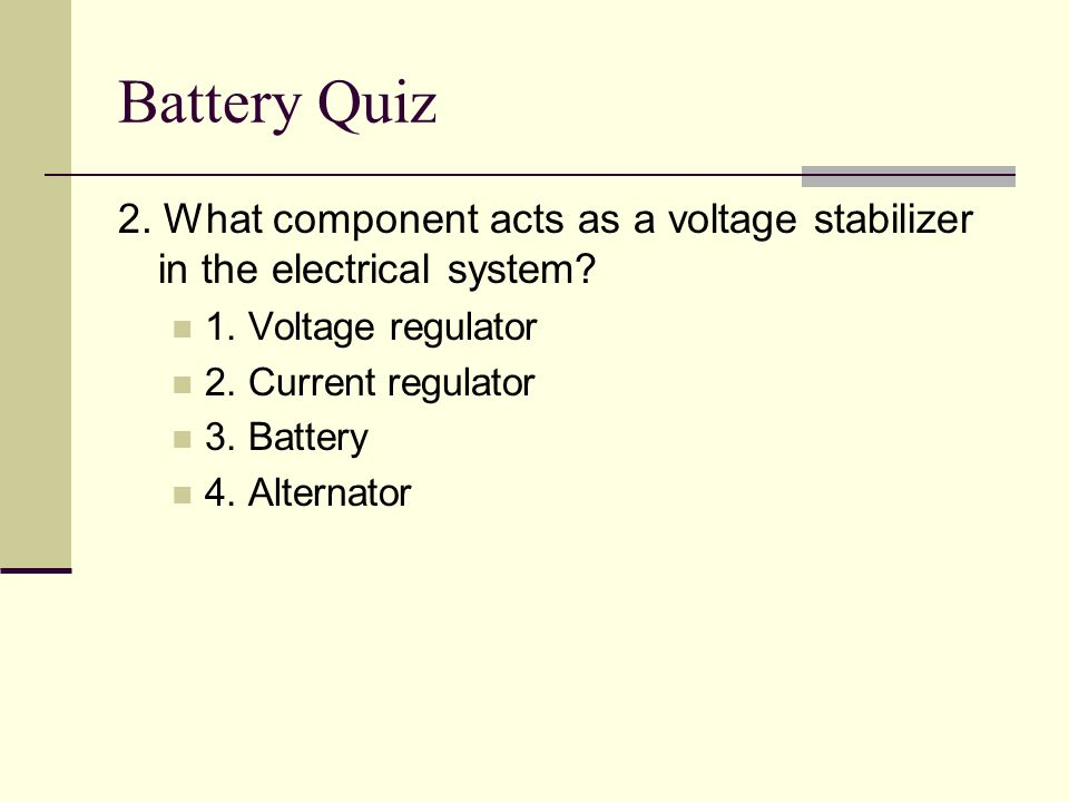 Battery Quiz 2. What component acts as a voltage stabilizer in the electrical system 1. Voltage regulator.