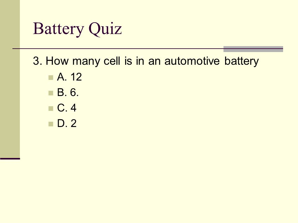 Battery Quiz 3. How many cell is in an automotive battery A. 12 B. 6.