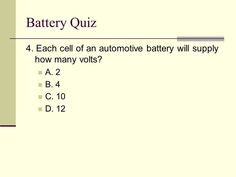 Battery Quiz 4. Each cell of an automotive battery will supply how many volts A. 2. B. 4. C. 10.
