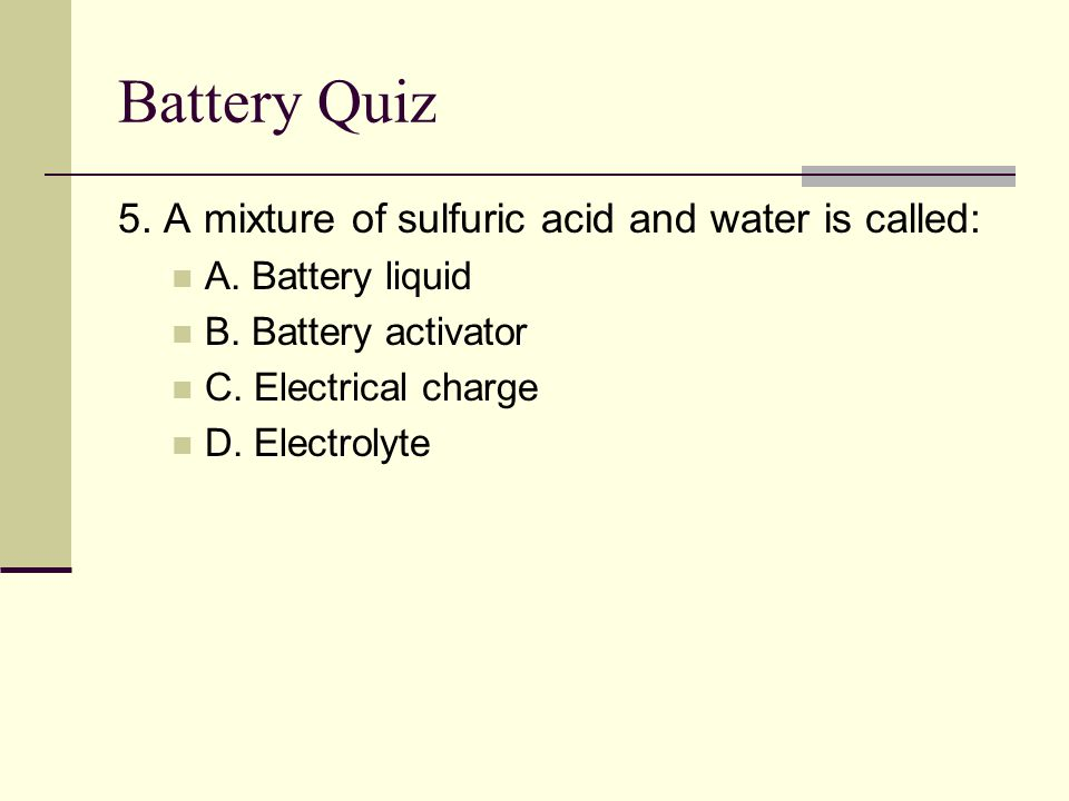 Battery Quiz 5. A mixture of sulfuric acid and water is called: