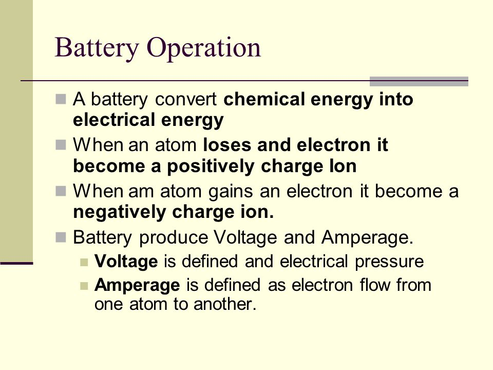 Battery Operation A battery convert chemical energy into electrical energy. When an atom loses and electron it become a positively charge Ion.