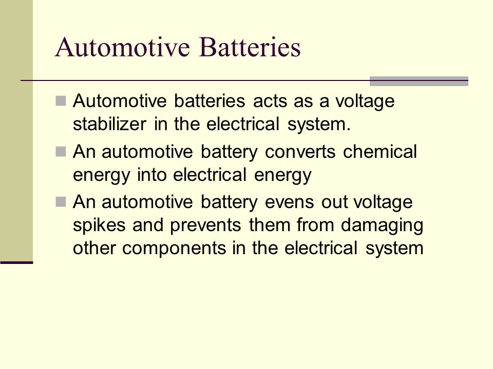 Automotive Batteries Automotive batteries acts as a voltage stabilizer in the electrical system.