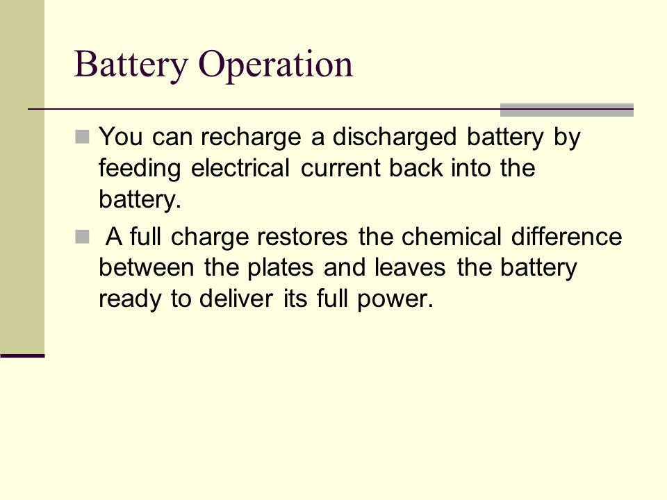 Battery Operation You can recharge a discharged battery by feeding electrical current back into the battery.