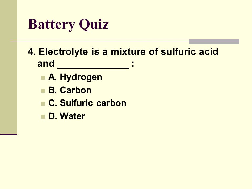 Battery Quiz 4. Electrolyte is a mixture of sulfuric acid and _____________ : A. Hydrogen. B. Carbon.