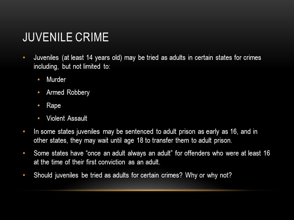 Juvenile Crime Juveniles (at least 14 years old) may be tried as adults in certain states for crimes including, but not limited to: