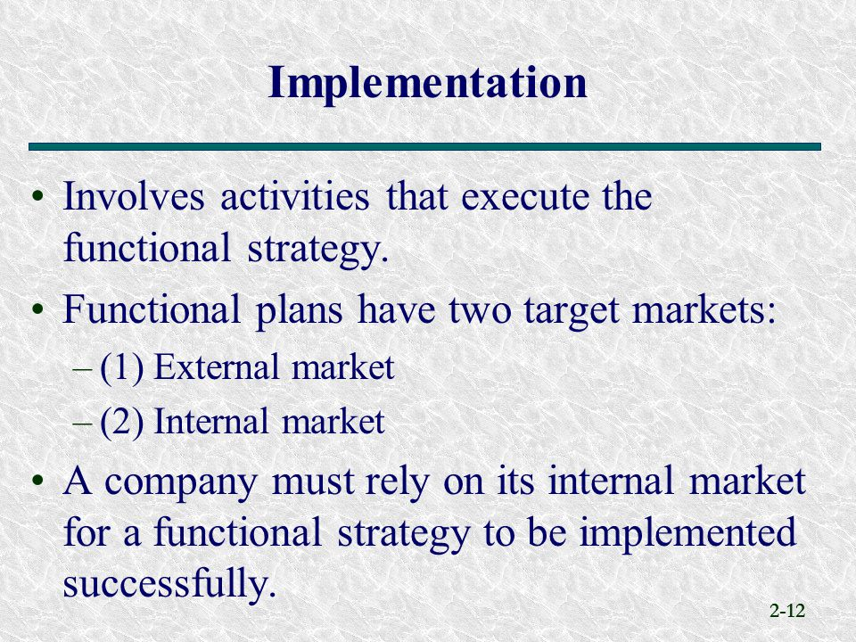 Implementation Involves activities that execute the functional strategy. Functional plans have two target markets: