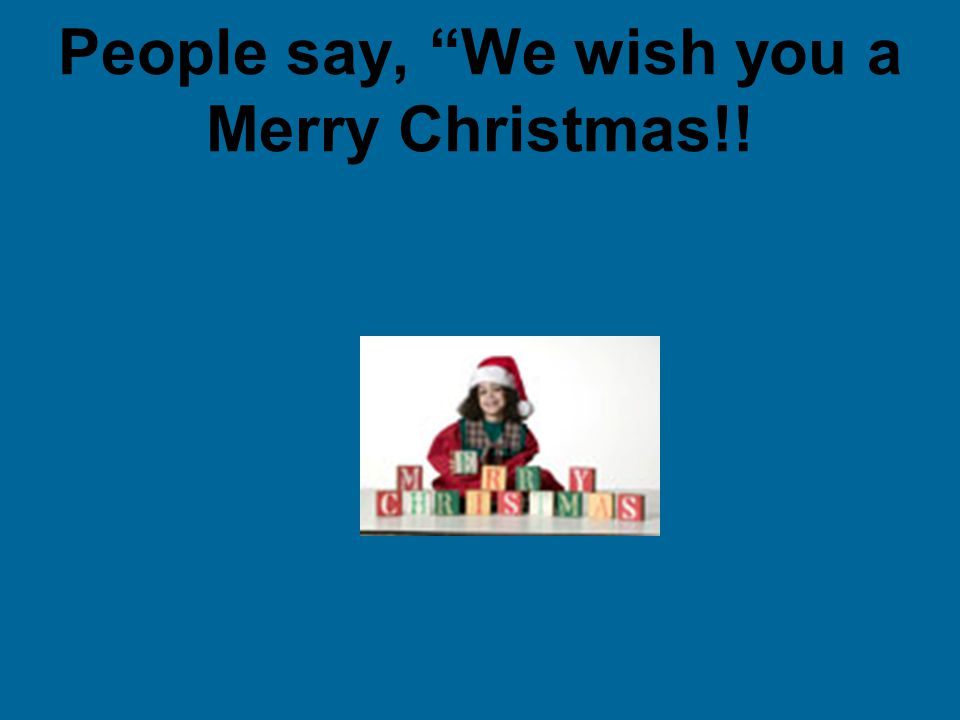 People say, We wish you a Merry Christmas!!
