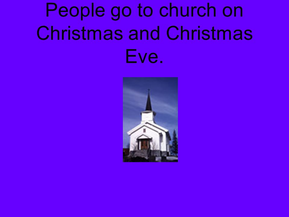 People go to church on Christmas and Christmas Eve.
