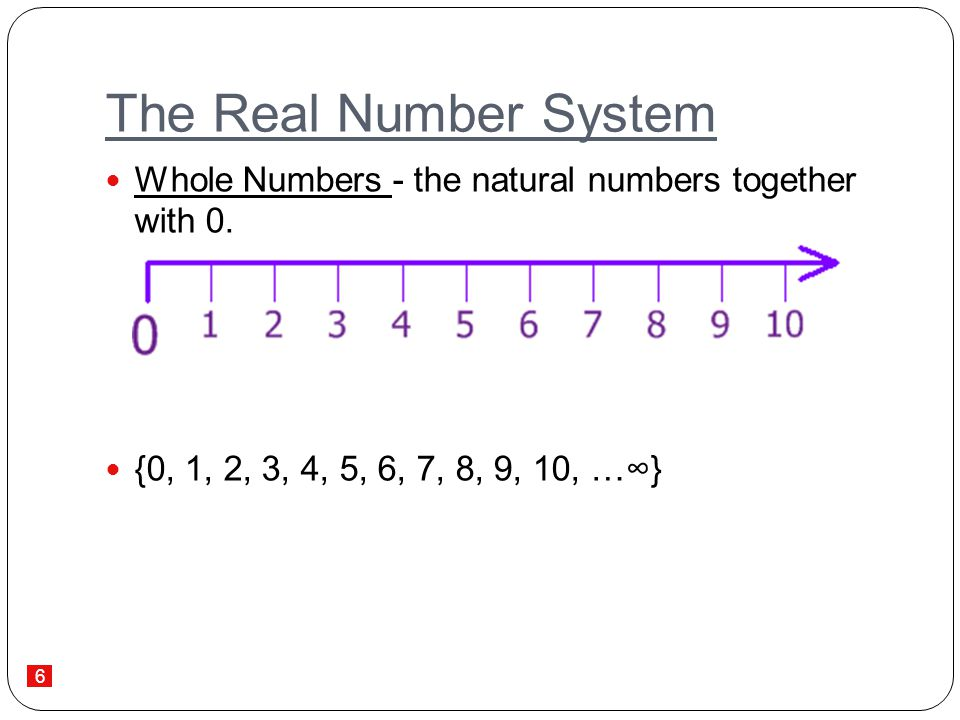 The Real Number System Whole Numbers - the natural numbers together with 0. {0, 1, 2, 3, 4, 5, 6, 7, 8, 9, 10, …∞}