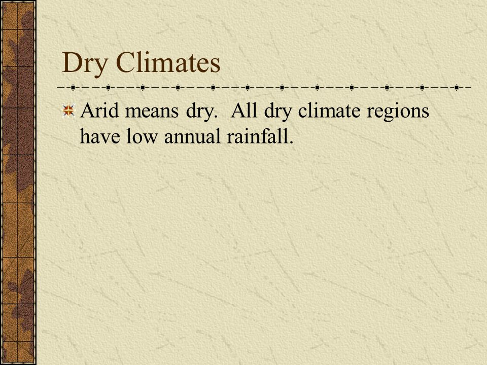 Dry Climates Arid means dry. All dry climate regions have low annual rainfall.