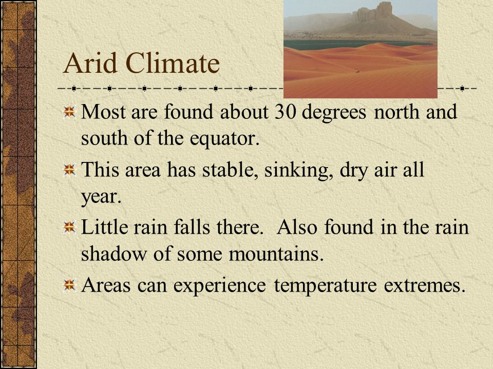 Arid Climate Most are found about 30 degrees north and south of the equator. This area has stable, sinking, dry air all year.