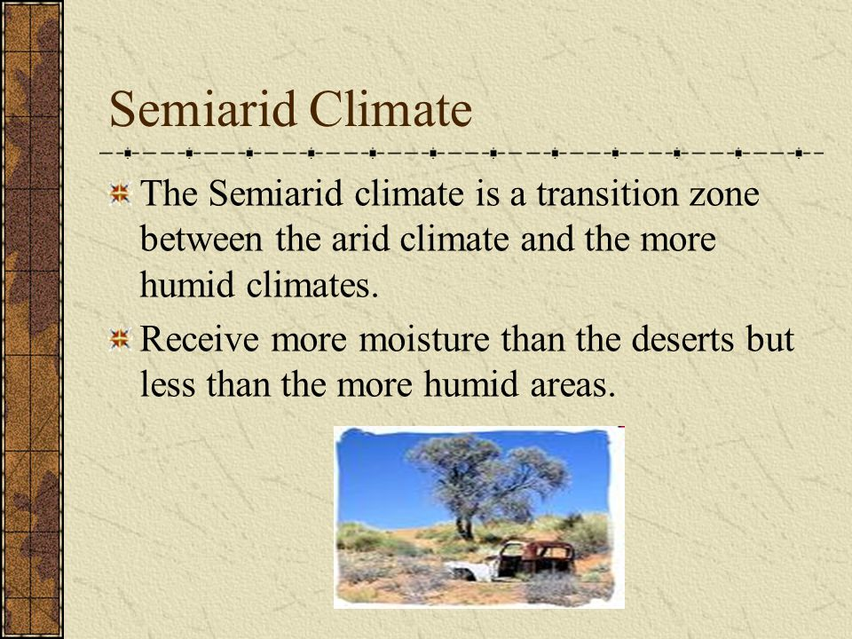 Semiarid Climate The Semiarid climate is a transition zone between the arid climate and the more humid climates.