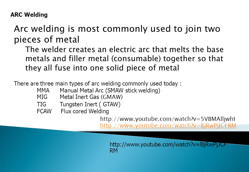 Arc welding is most commonly used to join two pieces of metal