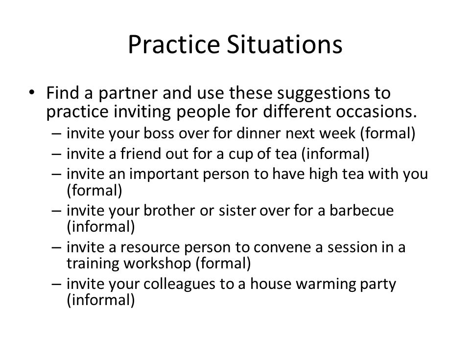 Practice Situations Find a partner and use these suggestions to practice inviting people for different occasions.