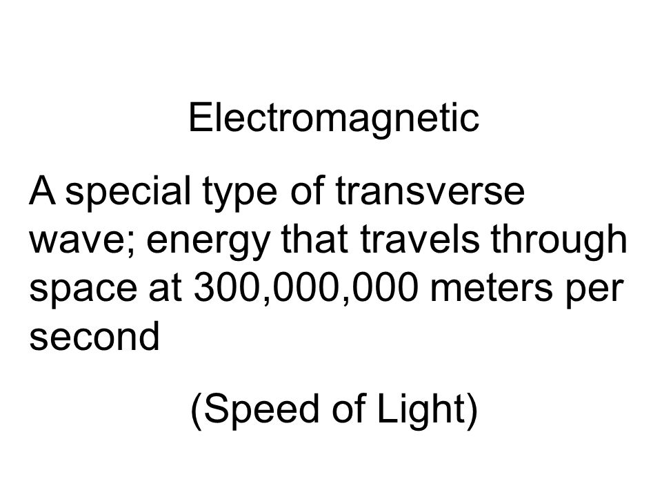 Electromagnetic A special type of transverse wave; energy that travels through space at 300,000,000 meters per second.