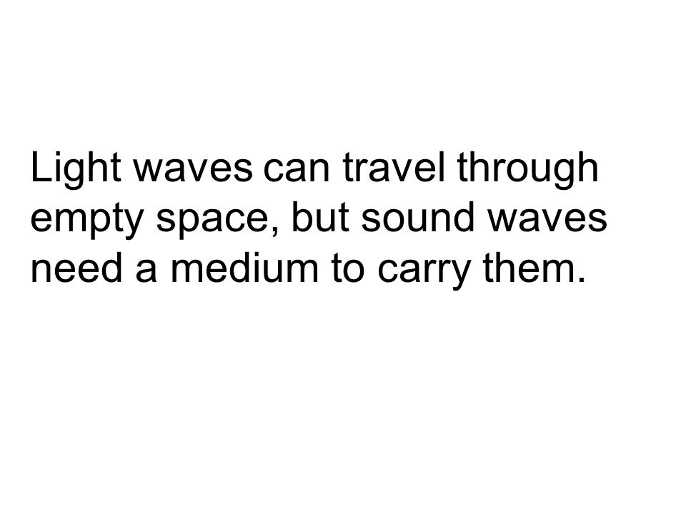 Light waves can travel through empty space, but sound waves need a medium to carry them.