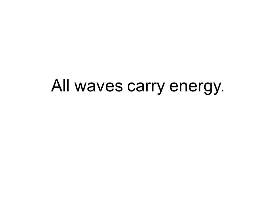 All waves carry energy.