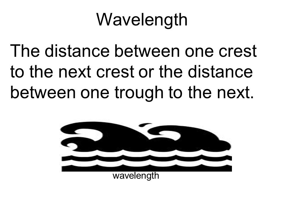 Wavelength The distance between one crest to the next crest or the distance between one trough to the next.