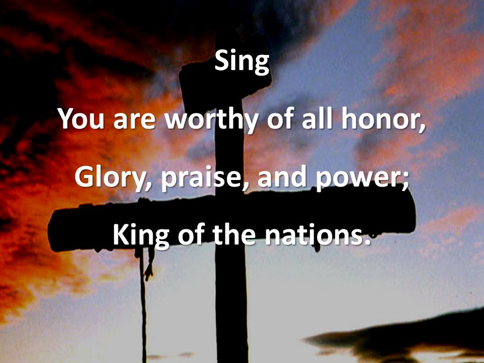 Sing You are worthy of all honor, Glory, praise, and power; King of the nations.