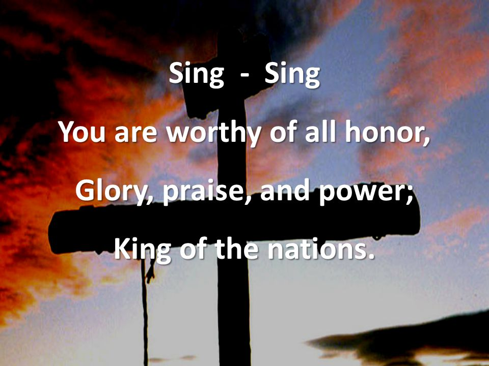 Sing - Sing You are worthy of all honor, Glory, praise, and power; King of the nations.