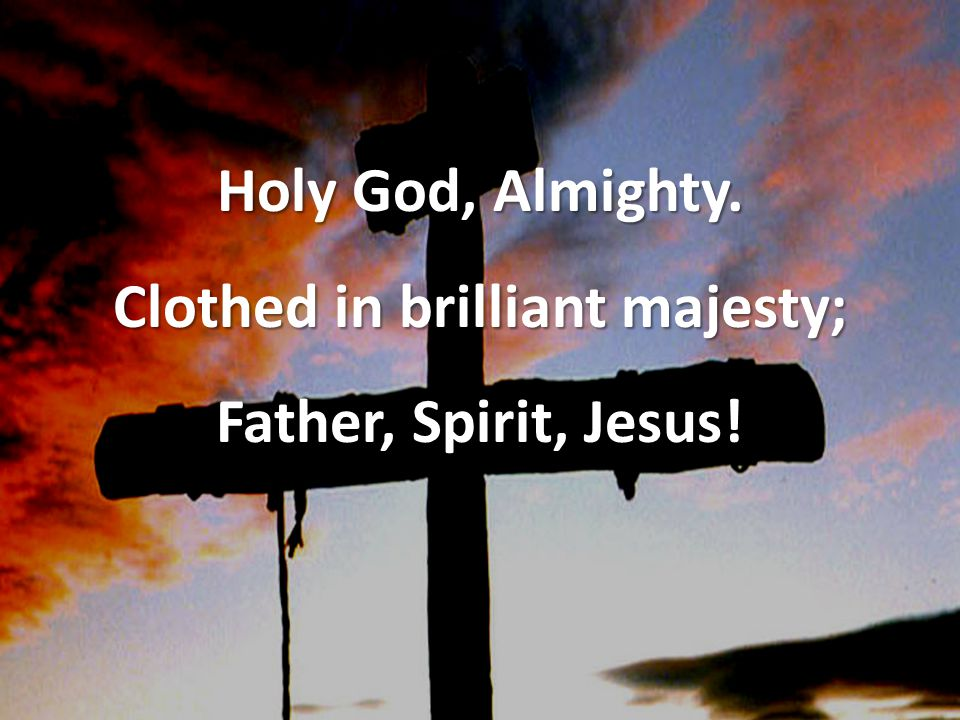 Holy God, Almighty. Clothed in brilliant majesty; Father, Spirit, Jesus!