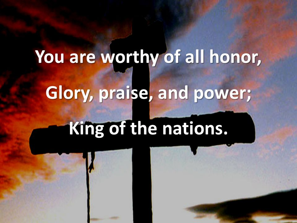 You are worthy of all honor, Glory, praise, and power; King of the nations.
