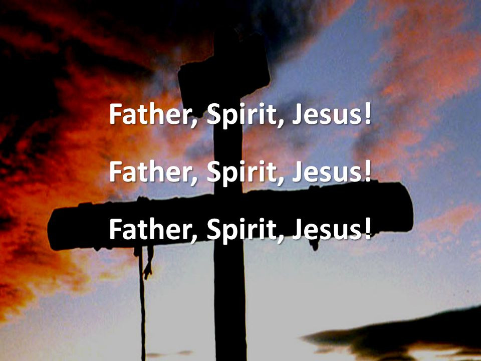 Father, Spirit, Jesus!