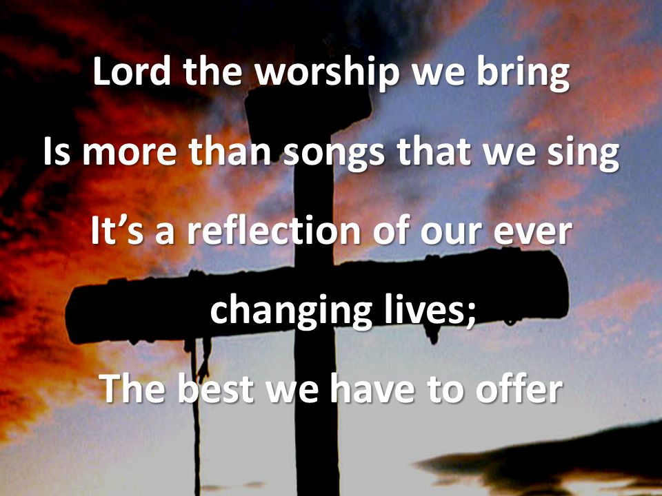 Lord the worship we bring Is more than songs that we sing It's a reflection of our ever changing lives; The best we have to offer