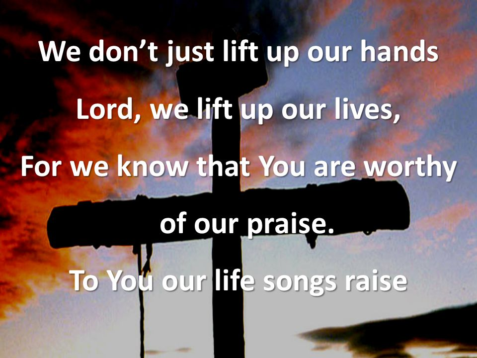 We don't just lift up our hands Lord, we lift up our lives, For we know that You are worthy of our praise.