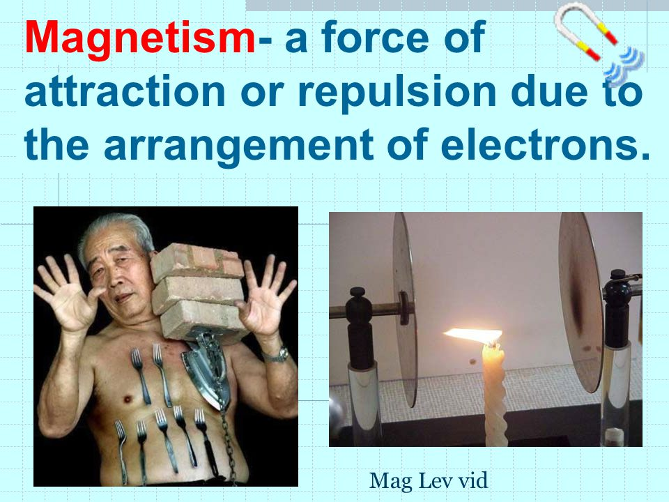 Magnetism- a force of attraction or repulsion due to the arrangement of electrons.