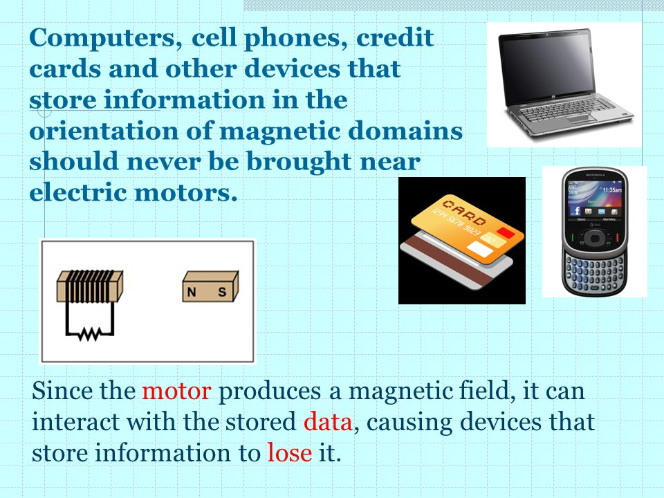 Computers, cell phones, credit cards and other devices that store information in the orientation of magnetic domains should never be brought near electric motors.