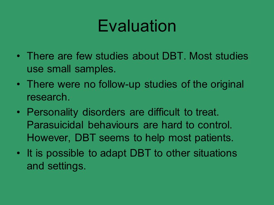Evaluation There are few studies about DBT. Most studies use small samples. There were no follow-up studies of the original research.