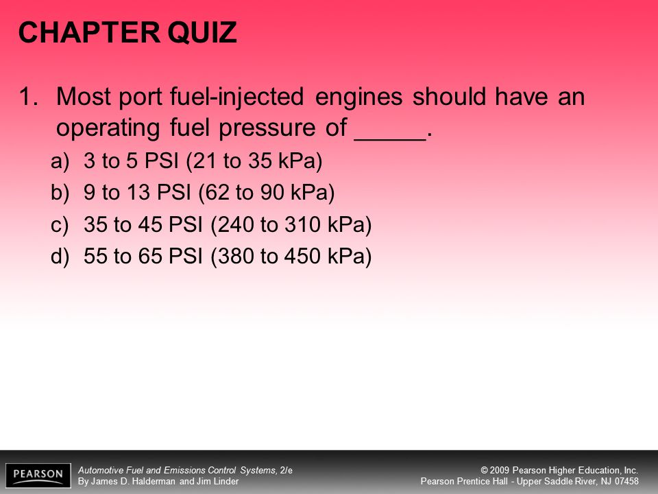 CHAPTER QUIZ Most port fuel-injected engines should have an operating fuel pressure of _____. 3 to 5 PSI (21 to 35 kPa)