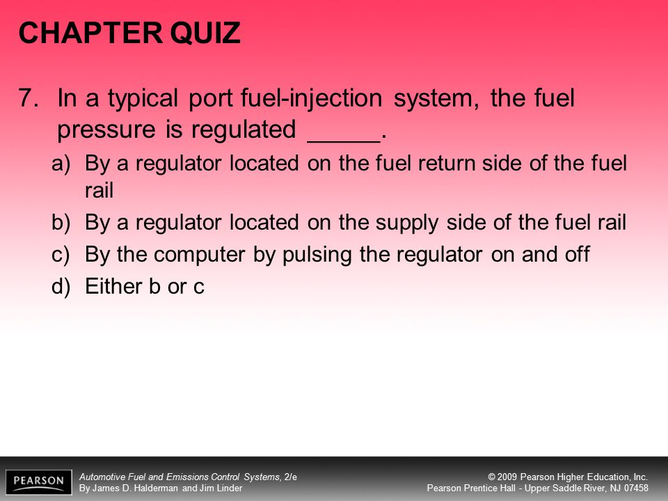 CHAPTER QUIZ 7. In a typical port fuel-injection system, the fuel pressure is regulated _____.