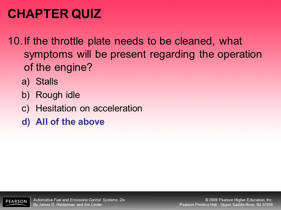 CHAPTER QUIZ 10. If the throttle plate needs to be cleaned, what symptoms will be present regarding the operation of the engine