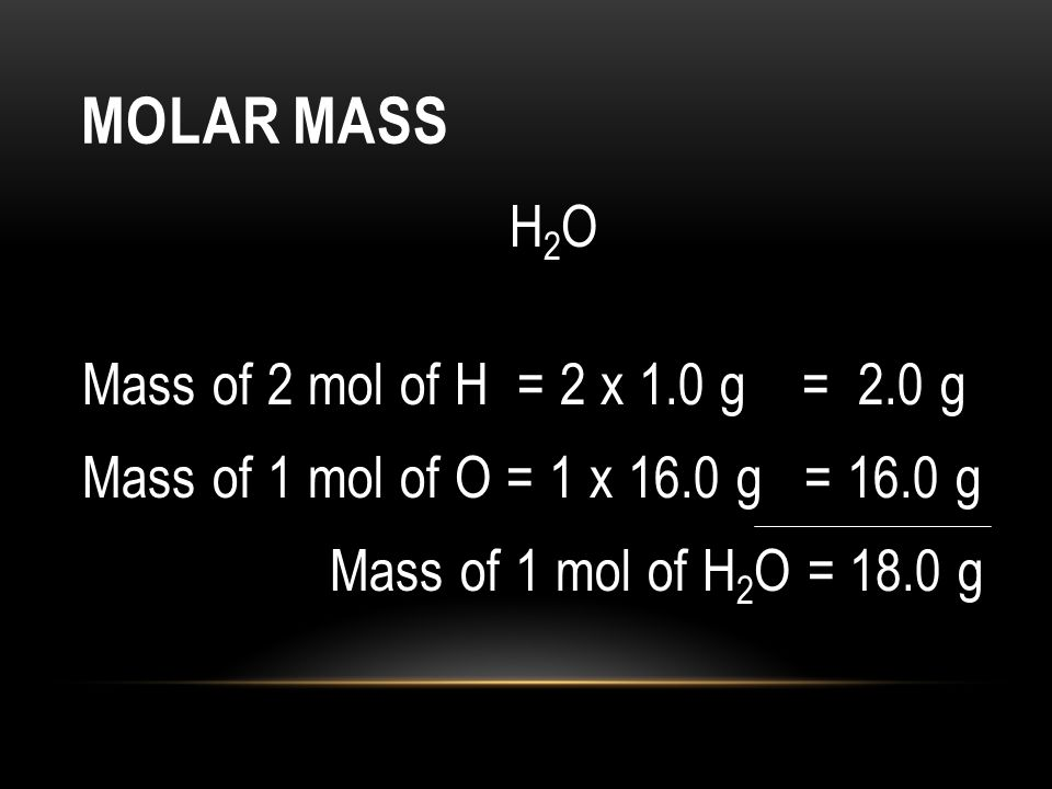 Molar Mass H2O Mass of 2 mol of H = 2 x 1.0 g = 2.0 g