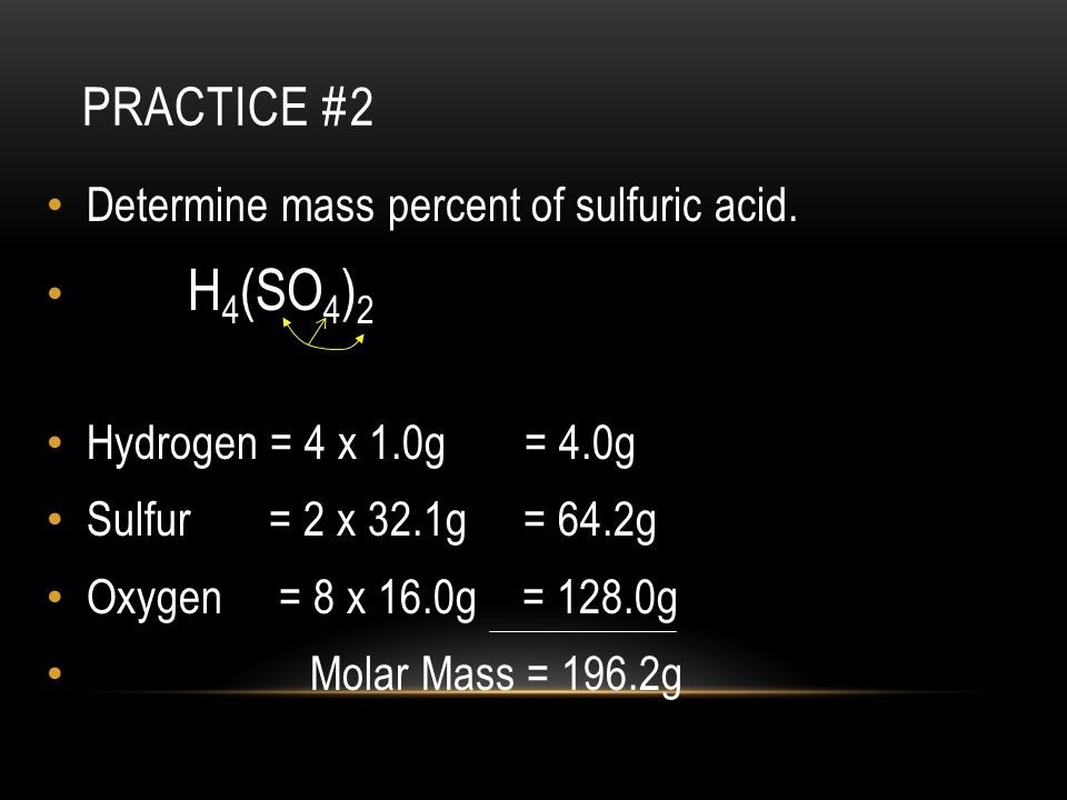 Practice #2 Determine mass percent of sulfuric acid. H4(SO4)2