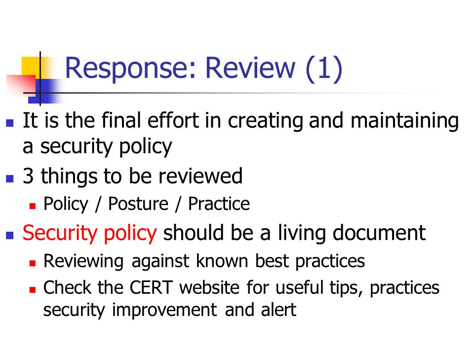 Response: Review (1) It is the final effort in creating and maintaining a security policy. 3 things to be reviewed.