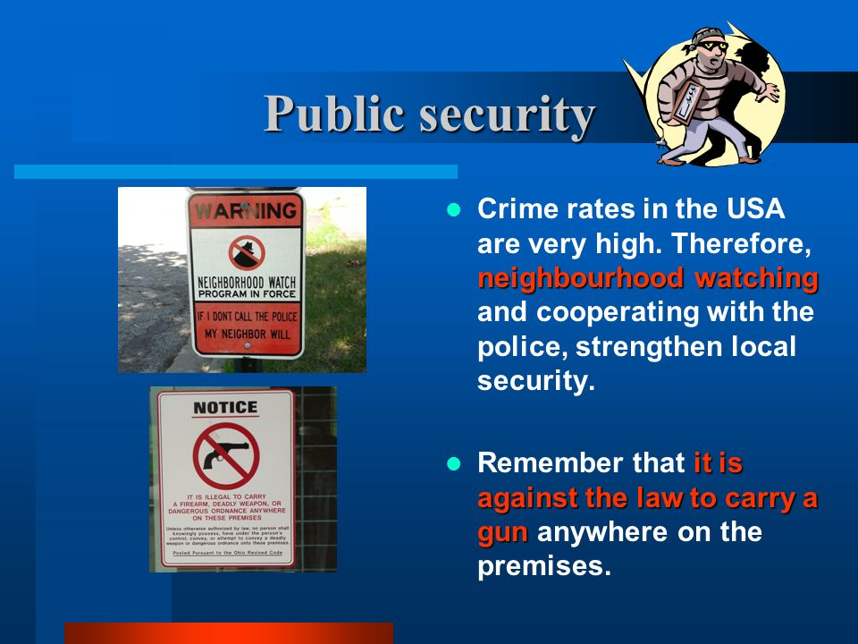 Public security Crime rates in the USA are very high. Therefore, neighbourhood watching and cooperating with the police, strengthen local security.