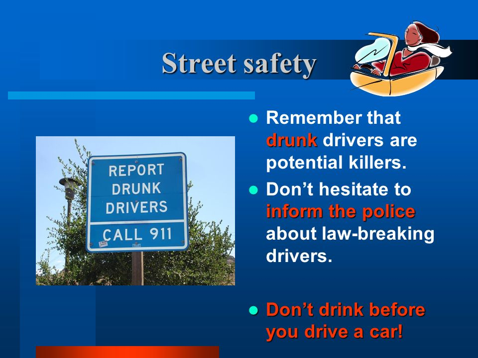 Street safety Remember that drunk drivers are potential killers.