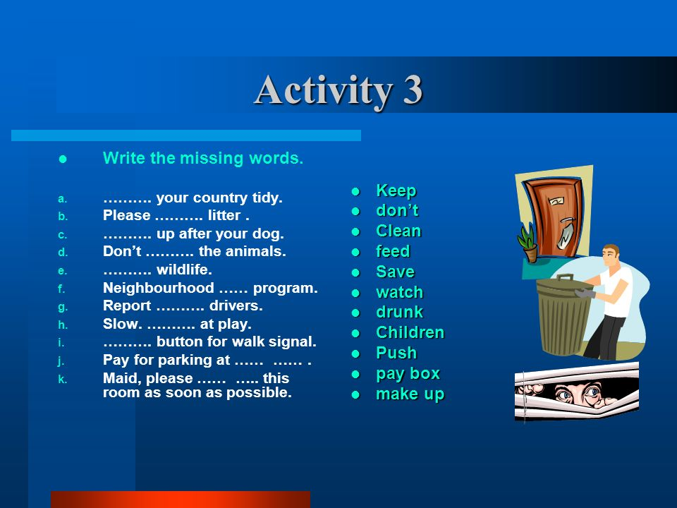 Activity 3 Write the missing words. Keep don't Clean feed Save watch