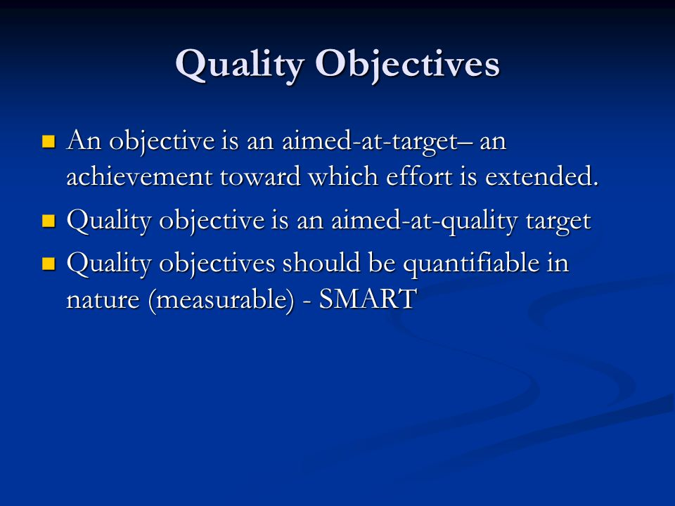 Quality Objectives An objective is an aimed-at-target– an achievement toward which effort is extended.