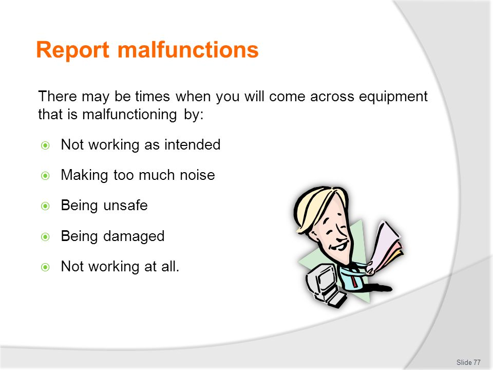 Report malfunctions There may be times when you will come across equipment that is malfunctioning by: