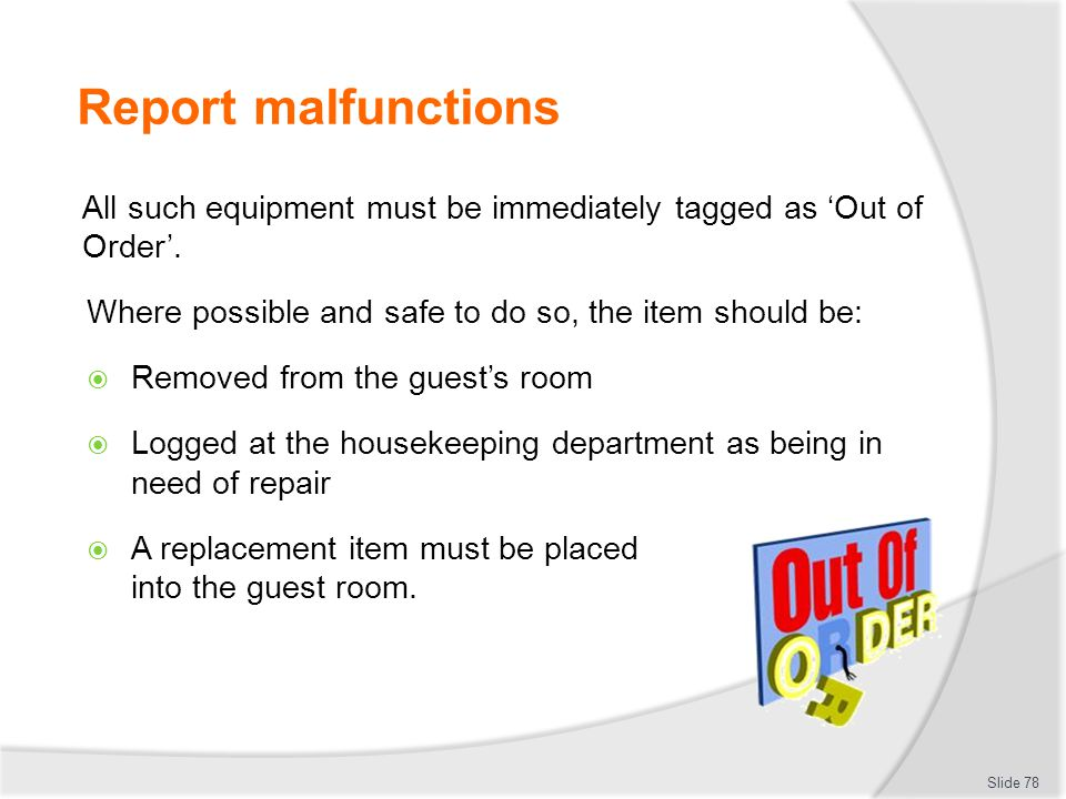Report malfunctions All such equipment must be immediately tagged as 'Out of Order'. Where possible and safe to do so, the item should be: