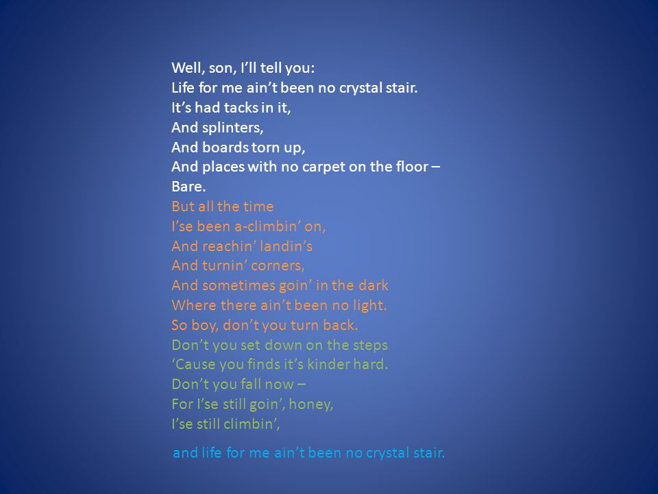Well, son, I'll tell you: Life for me ain't been no crystal stair. It's had tacks in it, And splinters,