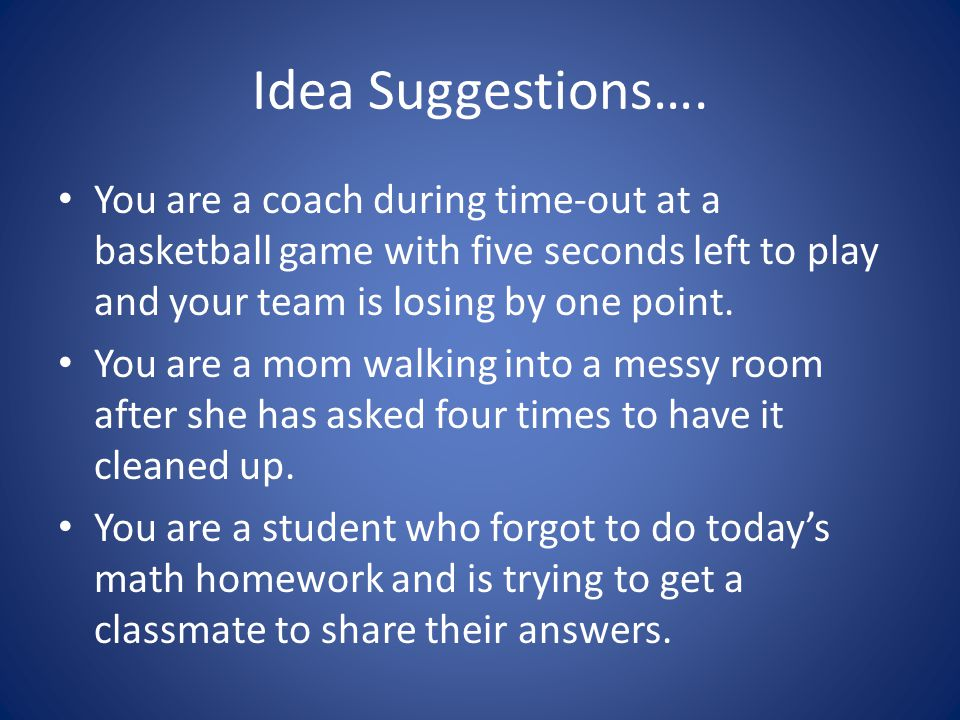 Idea Suggestions…. You are a coach during time-out at a basketball game with five seconds left to play and your team is losing by one point.