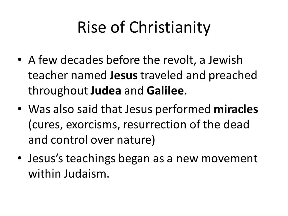 Rise of Christianity A few decades before the revolt, a Jewish teacher named Jesus traveled and preached throughout Judea and Galilee.