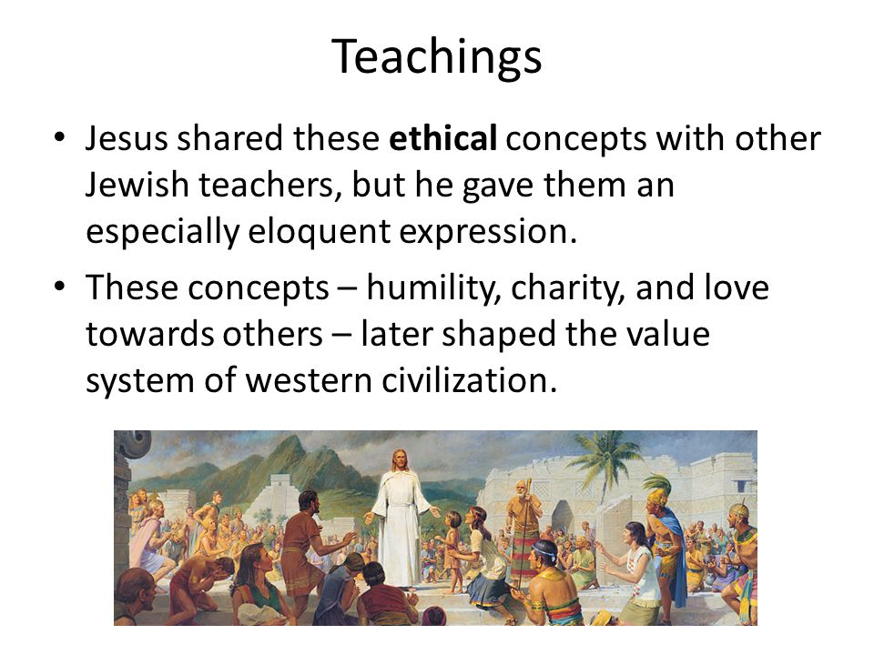 Teachings Jesus shared these ethical concepts with other Jewish teachers, but he gave them an especially eloquent expression.